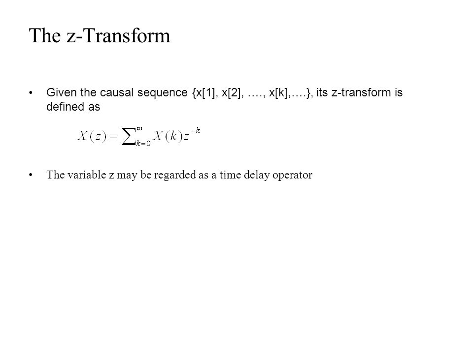 The z-Transform Given the causal sequence {x[1], x[2], …., x[k],….}, its z-transform is defined as.